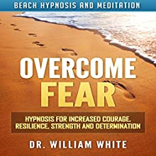 Overcome Fear: Hypnosis for Increased Courage, Resilience, Strength and Determination via Beach Hypnosis and Meditation Speech by Dr. William White Narrated by Ruby M. Frost