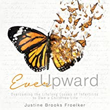Ever Upward: Overcoming the Lifelong Losses of Infertility to Own a Childfree Life (       UNABRIDGED) by Justine Brooks Froelker Narrated by Justine Brooks Froelker