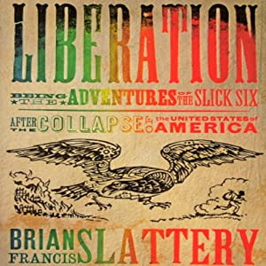 Liberation: Being the Adventures of the Slick Six After the Collapse of the United States of America | [Brian Francis Slattery]