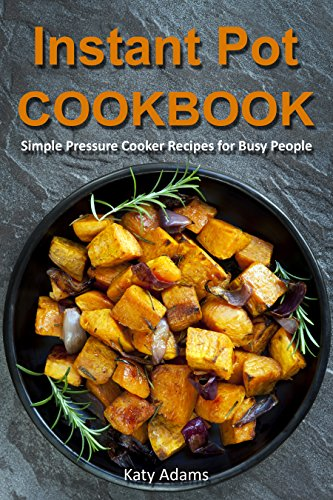 Instant Pot Cookbook: Simple Pressure Cooker Recipes for Busy People by Katy Adams
