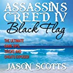 Assassin's Creed IV: Black Flag: The Ultimate Game Tips, Tricks and Cheats Exposed! | Jason Scotts