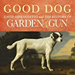 Good Dog: True Stories of Love, Loss, and Loyalty   David DiBenedetto, Editors of Garden & Gun