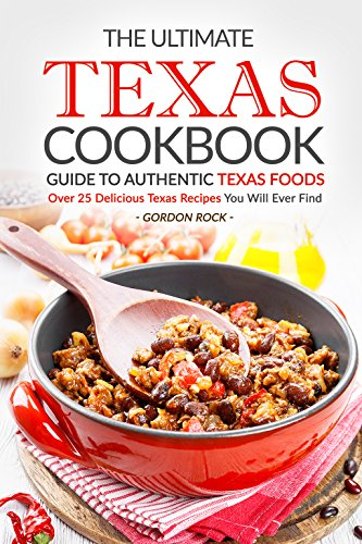 The Ultimate Texas Cookbook - Guide to Authentic Texas Foods: Over 25 Delicious Texas Recipes You Will Ever Find by Gordon Rock