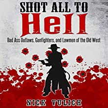 Shot All to Hell: Bad Ass Outlaws, Gunfighters, and Law Men of the Old West Audiobook by Nick Vulich Narrated by Josh Brogadir