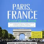 Paris, France: Travel Guide Book: A Comprehensive 5-Day Travel Guide to Paris, France & Unforgettable French Travel: Best Travel Guides to Europe, Book 1 |  Passport to European Travel Guides