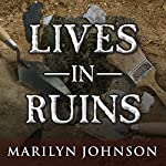 Lives in Ruins: Archaeologists and the Seductive Lure of Human Rubble | Marilyn Johnson