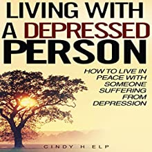 Living with a Depressed Person: How to Live in Peace with Someone Suffering with Depression (       UNABRIDGED) by Cindy Help Narrated by JC Anonymous