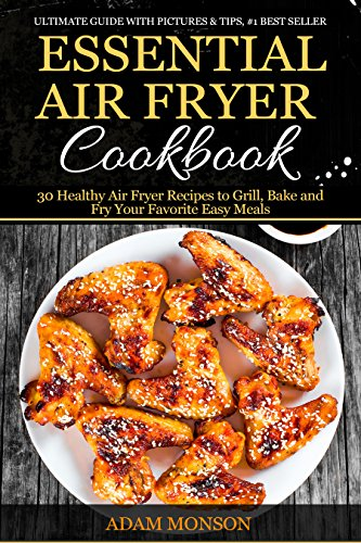 Essential Air Fryer Cookbook: 30 Healthy Air Fryer Recipes to Grill, Bake and Fry Your Favorite Easy Meals by Adam Monson