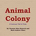 Animal Colony: A Cautionary Tale for Today | Thomas Allen Rexroth,Mark Andrew Olsen