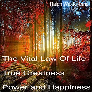 The Vital Law of Life: True Greatness Power and Happiness | [Ralph Waldo Trine]