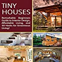 Tiny House: Remarkable Beginners Guide to Interior Design, Affordable Living, and 50 Hacks for Ginormous Living! Audiobook by Michael Scott Reeves Narrated by Scott Clem