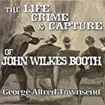 The Life, Crime and Capture of John Wilkes Booth | George Alfred Townsend