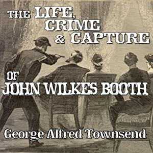 The Life, Crime and Capture of John Wilkes Booth | [George Alfred Townsend]