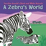 A Zebra's World (Caroline Arnold's Black and White Animals)
