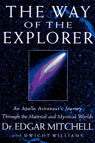 The Way of the Explorer: An Apollo Astronaut's Journey Through the Material and Mystical Worlds, Edgar D. Mitchell, Dwight Williams