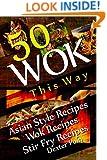 Wok This Way - 50 Asian Style Recipes - Wok Recipes - Stir Fry Recipes - (Asian Stir Fry Cookbook, Asian Wok Cooking, (Recipe Junkies - Wok Recipes)