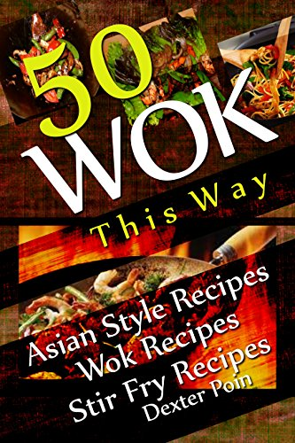 Wok This Way - 50 Asian Style Recipes - Wok Recipes - Stir Fry Recipes - (Asian Stir Fry Cookbook, Asian Wok Cooking, (Recipe Junkies - Wok Recipes) by Dexter Poin