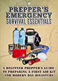 Preppers Emergency Survival Essentials - A Beginner Preppers Guide To Preparing A First Aid Kit For Modern Day Disasters (Emergency Guide, Survival Essentials, ... Kits, Preppers Guide, Modern Day Disasters)