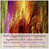 ANTI-AGGRESSIONS-HYPNOSE / Aggressions-, Wut- und Frustabbau durch Hypnose + mentale Stabilisierung (Hypnose-Audio-CD)