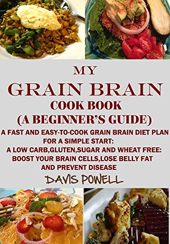 MY GRAIN BRAIN Cookbook (A BEGINNER'S GUIDE):An Easy-To-Cook Grain Brain Diet For a Simple Start: A Low Carb,Gluten,Sugar andWheat-Free Cookbook: To Help You Lose Belly Fat and Boost Your Brain Cells by MY GRAIN BRAIN DAVIS POWELL