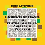 Incidents of Travel in Central America, Chiapas and Yucatan: Volume One | John Lloyd Stephens