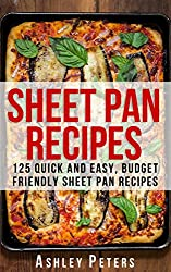 Sheet Pan Recipes: 125 Quick and Easy, Budget Friendly Sheet Pan Recipes (Sheet Pan Dinners, Sheet Pan Meals,Sheet Pan Suppers,One Pan Meals)