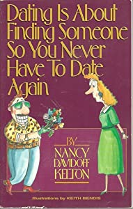 Dating Is About Finding Someone So You Never Have to Date Again Nancy Kelton and Keith Bendis