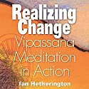Realizing Change: Vipassana Meditation in Action Audiobook by Ian Hetherington Narrated by Ian Hetherington