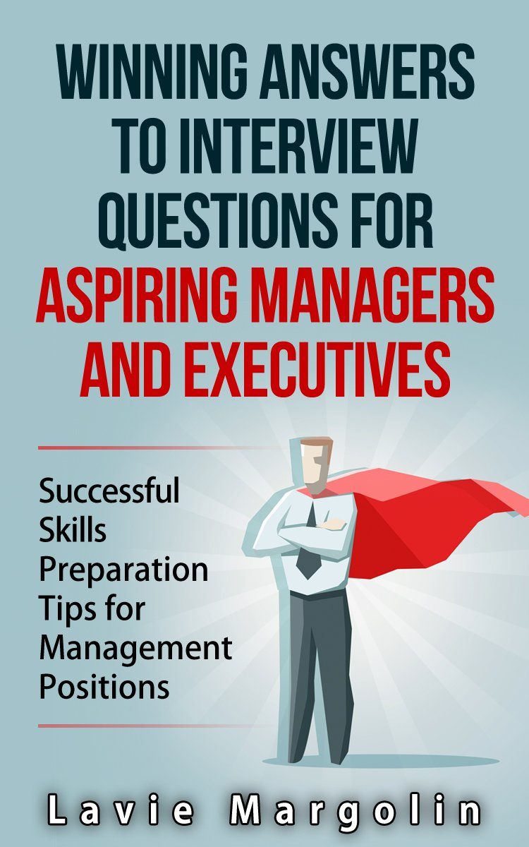 winning answers to interview questions for aspiring managers and winning answers to interview questions for aspiring managers and executives by lavie margolin