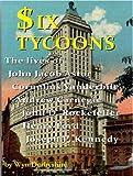 Six Tycoons: The lives of John Jacob Astor, Cornelius Vanderbilt, Andrew Carnegie, John D Rockefeller, Henry Ford and Joseph P Kennedy