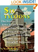 Six Tycoons: The lives of John Jacob Astor, Cornelius Vanderbilt, Andrew Carnegie, John D Rockefeller, Henry Ford and Joseph P Kennedy