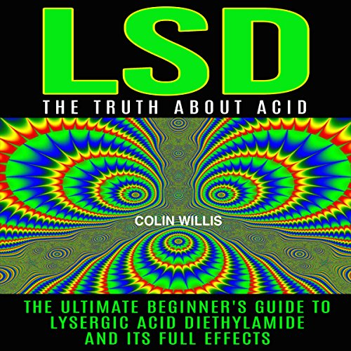 LSD: The Truth About Acid: The Ultimate Beginner's Guide to Lysergic Acid Diethylamide and Its Full Effects