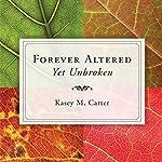 Forever Altered, Yet Unbroken | Kasey M. Carter
