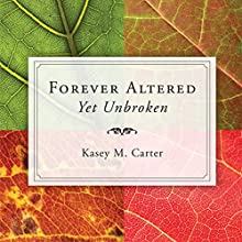 Forever Altered, Yet Unbroken (       UNABRIDGED) by Kasey M. Carter Narrated by Kasey M. Carter