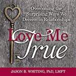 Love Me True: Overcoming the Surprising Ways We Deceive Ourselves in Relationships | Jason B. Whiting