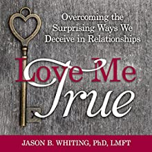 Love Me True: Overcoming the Surprising Ways We Deceive Ourselves in Relationships | Livre audio Auteur(s) : Jason B. Whiting Narrateur(s) : Jason B. Whiting