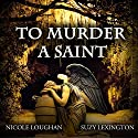 To Murder a Saint: Saints, Volume 1 (       UNABRIDGED) by Nicole Loughan Narrated by Suzy Lexington