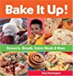 Bake It Up!: Desserts, Breads, Entire Meals & More: Desserts, Breads, Entire Meals and More