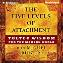 The Five Levels of Attachment: Toltec Wisdom for the Modern World (       UNABRIDGED) by don Miguel Ruiz Jr. Narrated by Arthur Morey