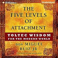 The Five Levels of Attachment: Toltec Wisdom for the Modern World Hörbuch von don Miguel Ruiz Jr. Gesprochen von: Arthur Morey