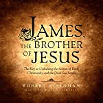 James, the Brother of Jesus: The Key to Unlocking the Secrets of Early Christianity and the Dead Sea Scrolls | Robert Eisenman