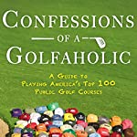 Confessions of a Golfaholic: A Guide to Playing America's Top 100 Public Golf Courses   Paul Laubach