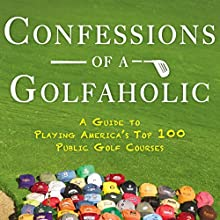 Confessions of a Golfaholic: A Guide to Playing America's Top 100 Public Golf Courses Audiobook by Paul Laubach Narrated by Alan J. Gardner