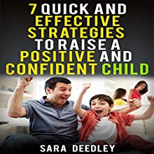Positive Parenting: 7 Quick and Effective Strategies to Raise a Positive and Confident Child Audiobook by Sara Deedley Narrated by Dee James
