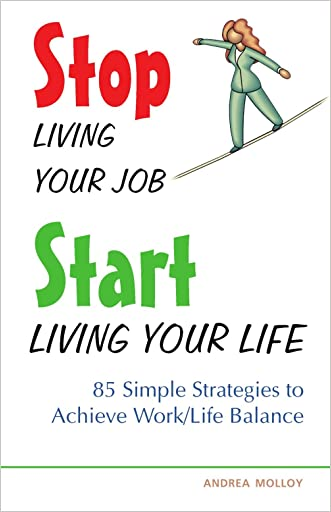 Stop Living Your Job, Start Living Your Life: 85 Simple Strategies to Achieve Work/Life Balance written by Andrea Molloy