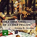 Idle Thoughts of an Idle Fellow Audiobook by Jerome K. Jerome Narrated by Peter Joyce