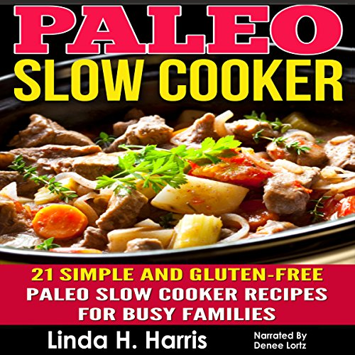 Paleo Slow Cooker: 21 Simple and Gluten-Free Paleo Slow Cooker Recipes for Busy Families by Linda Harris