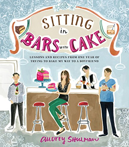 Sitting in Bars with Cake: Lessons and Recipes from One Year of Trying to Bake My Way to a Boyfriend by Audrey Shulman