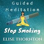 Guided Meditation to Stop Smoking Rede von Elise Thornton Gesprochen von: G P Barnett