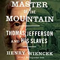 Master of the Mountain: Thomas Jefferson and His Slaves (       UNABRIDGED) by Henry Wiencek Narrated by Brian Holsopple